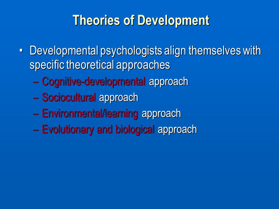 Theories of Development Developmental psychologists align themselves with specific theoretical approachesDevelopmental psychologists align themselves