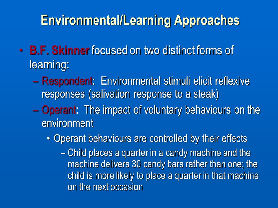 B.F. Skinner focused on two distinct forms of learning: B.F. Skinner focused on two distinct forms of learning: –Respondent: Environmental stimuli eli