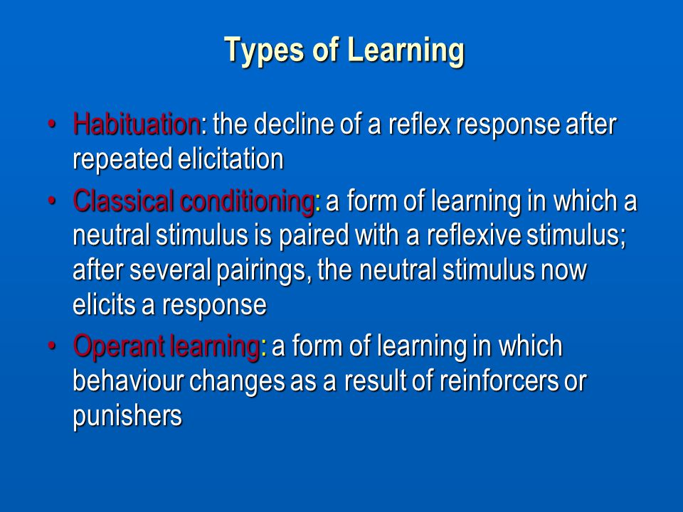 Types of Learning Habituation: the decline of a reflex response after repeated elicitationHabituation: the decline of a reflex response after repeated