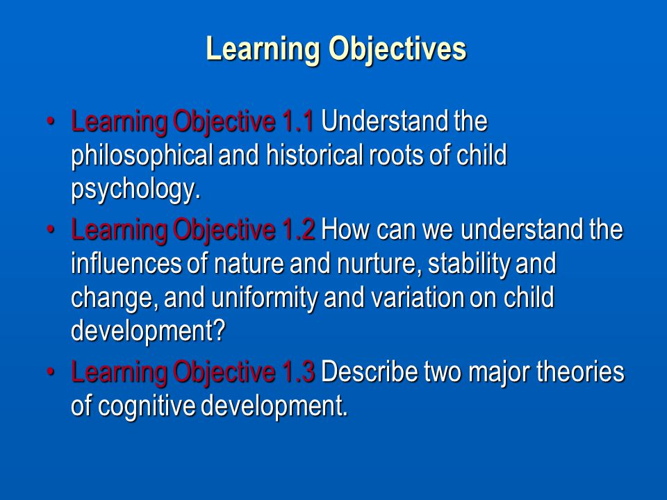 Learning Objectives Learning Objective 1.1 Understand the philosophical and historical roots of child psychology.Learning Objective 1.1 Understand the