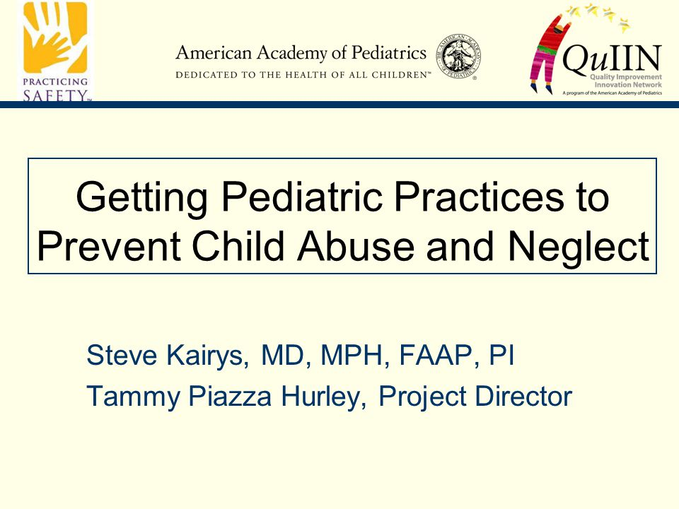 Getting Pediatric Practices to Prevent Child Abuse and Neglect Steve Kairys, MD, MPH, FAAP, PI Tammy Piazza Hurley, Project Director