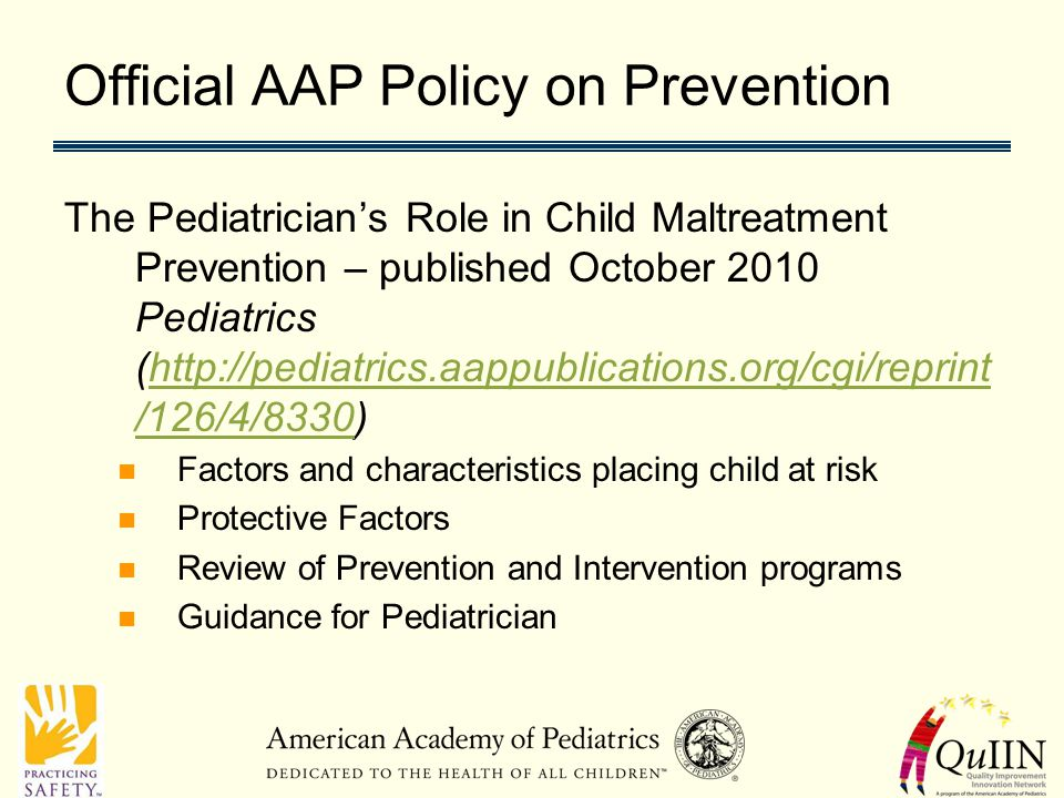 Official AAP Policy on Prevention The Pediatrician's Role in Child Maltreatment Prevention – published October 2010 Pediatrics (http://pediatrics.aappublications.org/cgi/reprint /126/4/8330)http://pediatrics.aappublications.org/cgi/reprint /126/4/8330 Factors and characteristics placing child at risk Protective Factors Review of Prevention and Intervention programs Guidance for Pediatrician