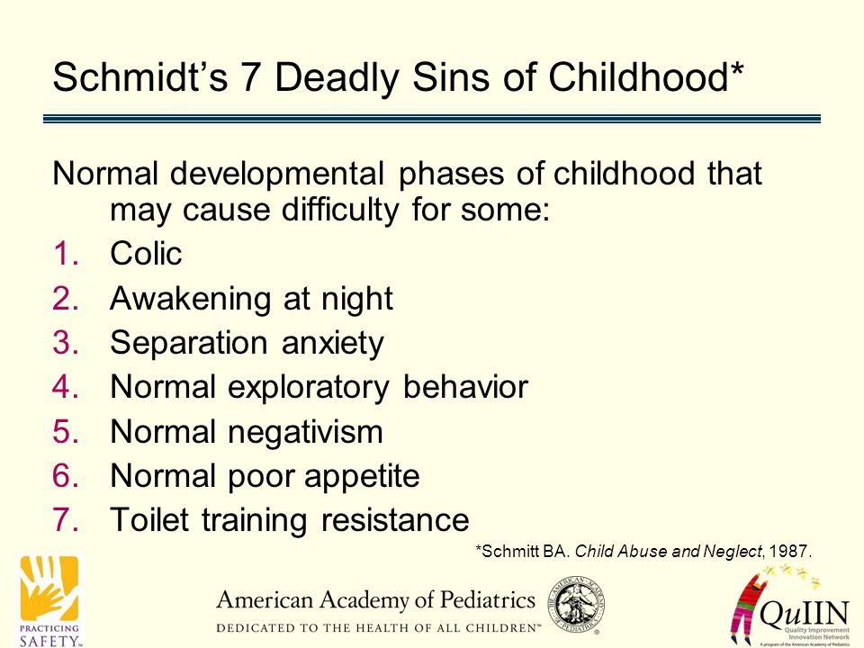 Schmidt's 7 Deadly Sins of Childhood* Normal developmental phases of childhood that may cause difficulty for some: 1.Colic 2.Awakening at night 3.Separation anxiety 4.Normal exploratory behavior 5.Normal negativism 6.Normal poor appetite 7.Toilet training resistance *Schmitt BA.
