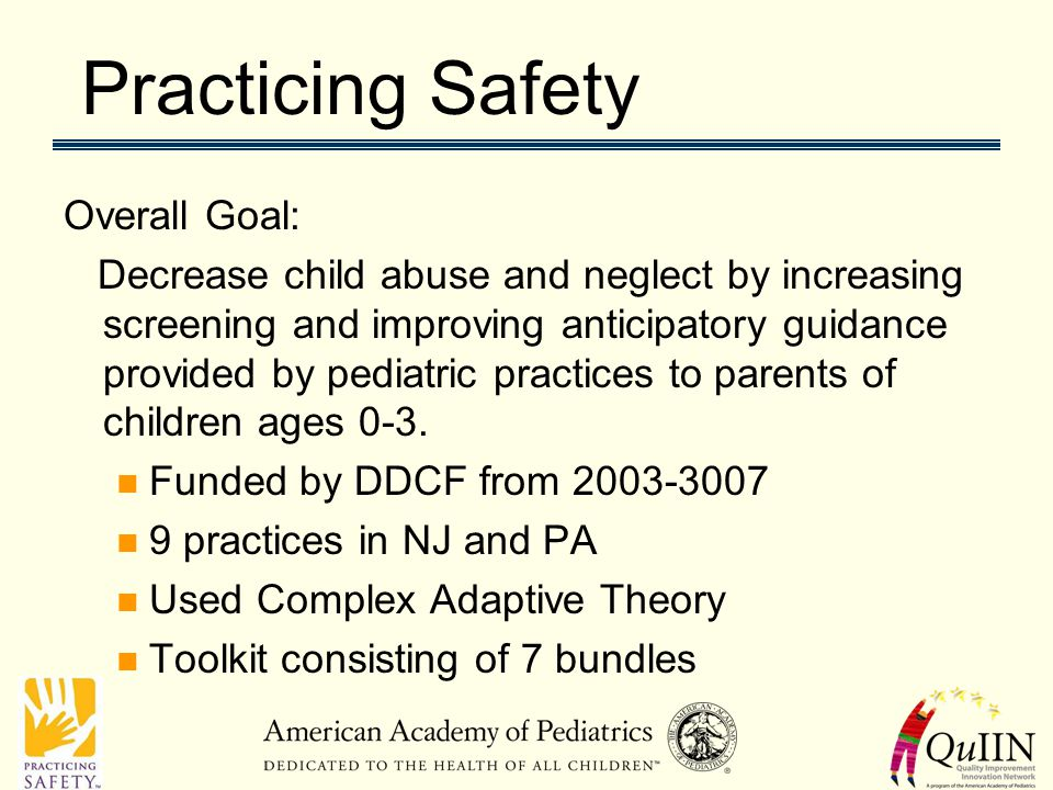Practicing Safety Overall Goal: Decrease child abuse and neglect by increasing screening and improving anticipatory guidance provided by pediatric practices to parents of children ages 0-3.