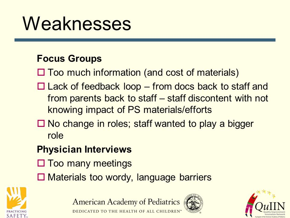 Weaknesses Focus Groups  Too much information (and cost of materials)  Lack of feedback loop – from docs back to staff and from parents back to staff – staff discontent with not knowing impact of PS materials/efforts  No change in roles; staff wanted to play a bigger role Physician Interviews  Too many meetings  Materials too wordy, language barriers