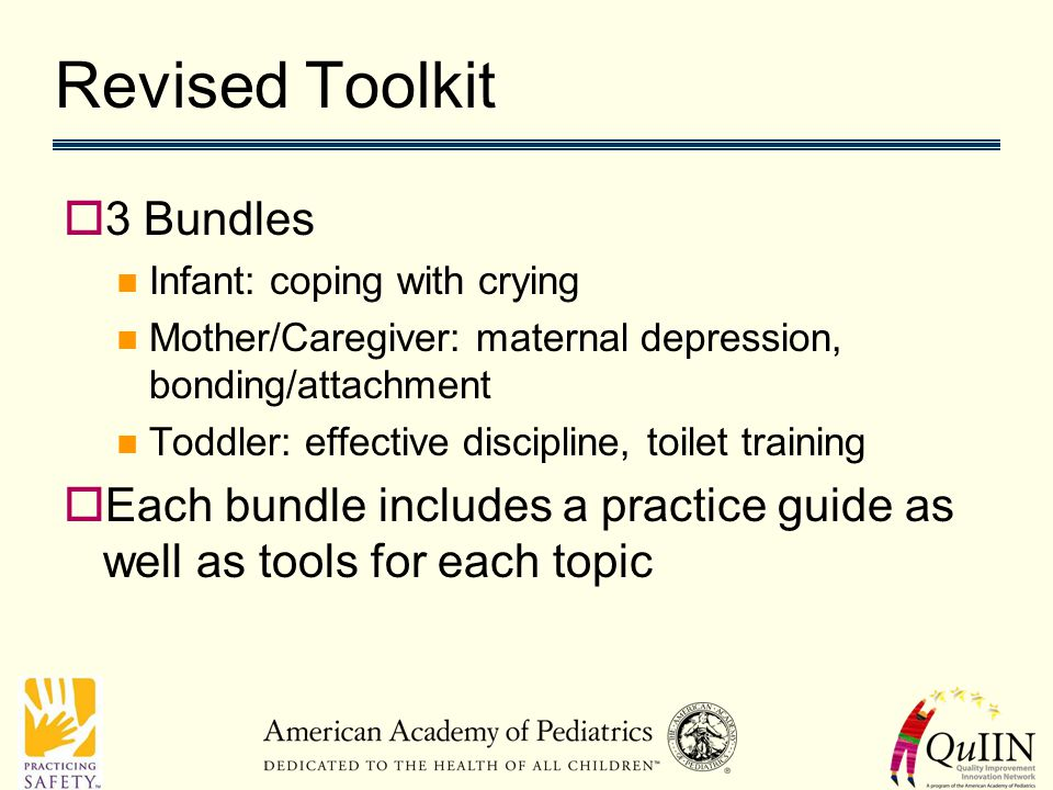 Revised Toolkit  3 Bundles Infant: coping with crying Mother/Caregiver: maternal depression, bonding/attachment Toddler: effective discipline, toilet training  Each bundle includes a practice guide as well as tools for each topic