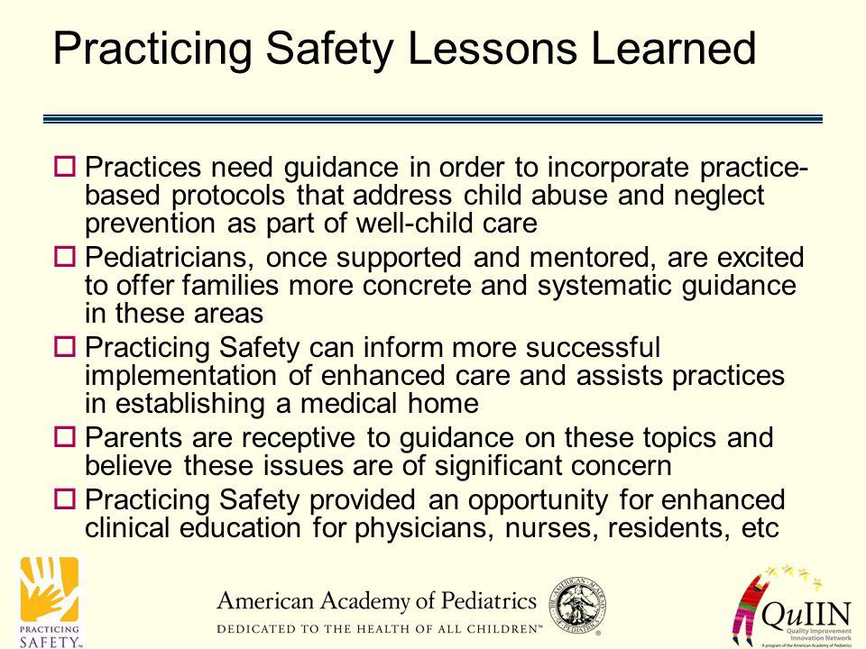 Practicing Safety Lessons Learned  Practices need guidance in order to incorporate practice- based protocols that address child abuse and neglect prevention as part of well-child care  Pediatricians, once supported and mentored, are excited to offer families more concrete and systematic guidance in these areas  Practicing Safety can inform more successful implementation of enhanced care and assists practices in establishing a medical home  Parents are receptive to guidance on these topics and believe these issues are of significant concern  Practicing Safety provided an opportunity for enhanced clinical education for physicians, nurses, residents, etc
