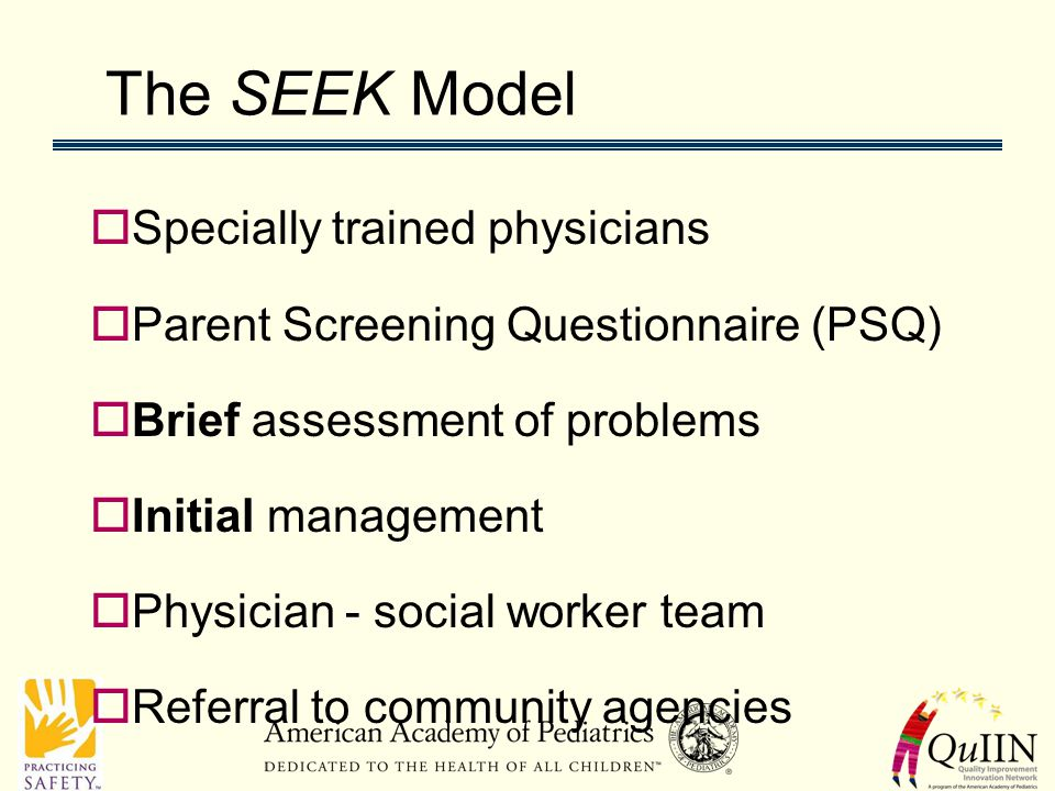 The SEEK Model  Specially trained physicians  Parent Screening Questionnaire (PSQ)  Brief assessment of problems  Initial management  Physician - social worker team  Referral to community agencies