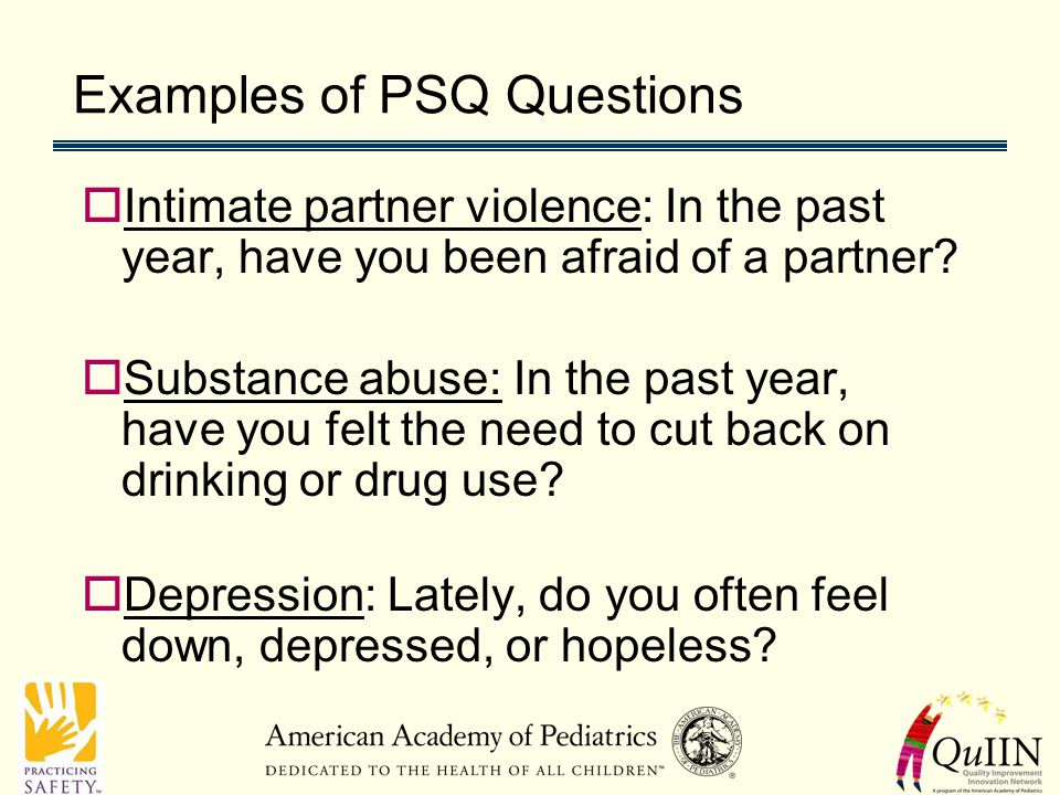 Examples of PSQ Questions  Intimate partner violence: In the past year, have you been afraid of a partner.
