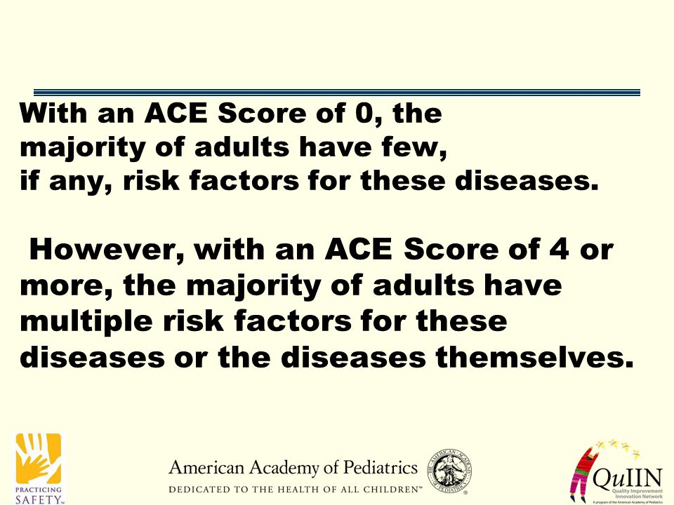 With an ACE Score of 0, the majority of adults have few, if any, risk factors for these diseases.