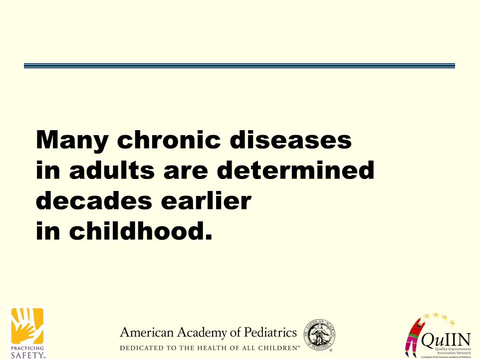 Many chronic diseases in adults are determined decades earlier in childhood.