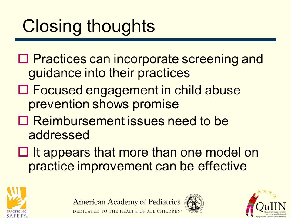 Closing thoughts  Practices can incorporate screening and guidance into their practices  Focused engagement in child abuse prevention shows promise  Reimbursement issues need to be addressed  It appears that more than one model on practice improvement can be effective