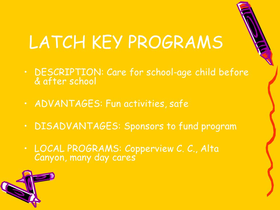 LATCH KEY PROGRAMS DESCRIPTION: Care for school-age child before & after school ADVANTAGES: Fun activities, safe DISADVANTAGES: Sponsors to fund program LOCAL PROGRAMS: Copperview C.