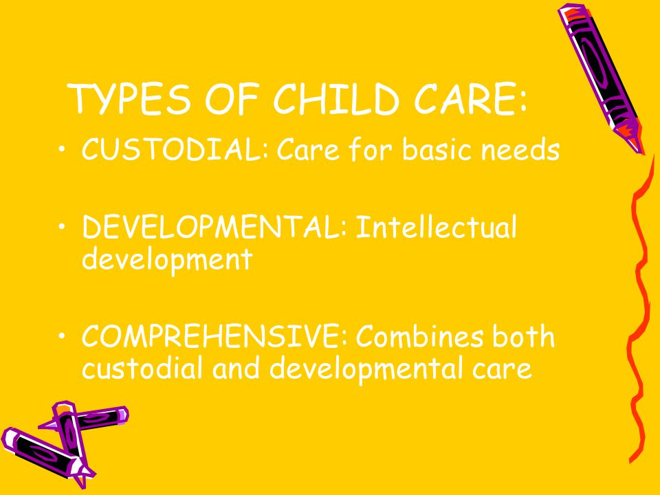 TYPES OF CHILD CARE: CUSTODIAL: Care for basic needs DEVELOPMENTAL: Intellectual development COMPREHENSIVE: Combines both custodial and developmental care