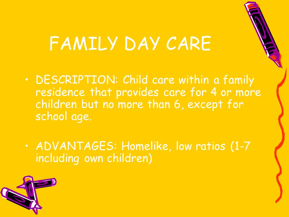 FAMILY DAY CARE DESCRIPTION: Child care within a family residence that provides care for 4 or more children but no more than 6, except for school age.
