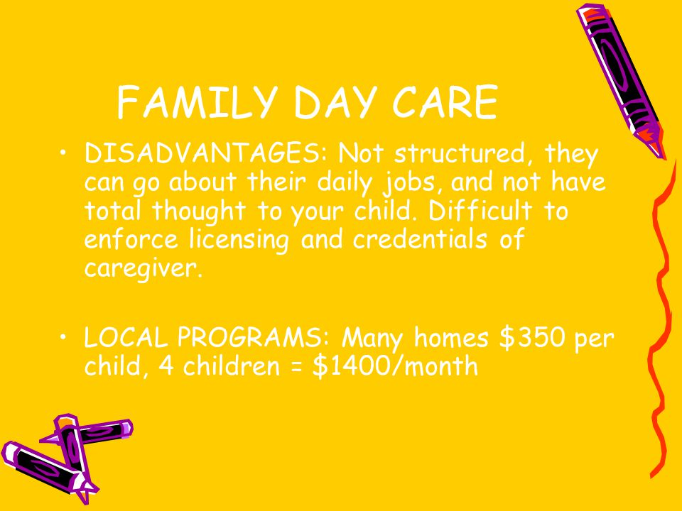 FAMILY DAY CARE DISADVANTAGES: Not structured, they can go about their daily jobs, and not have total thought to your child.