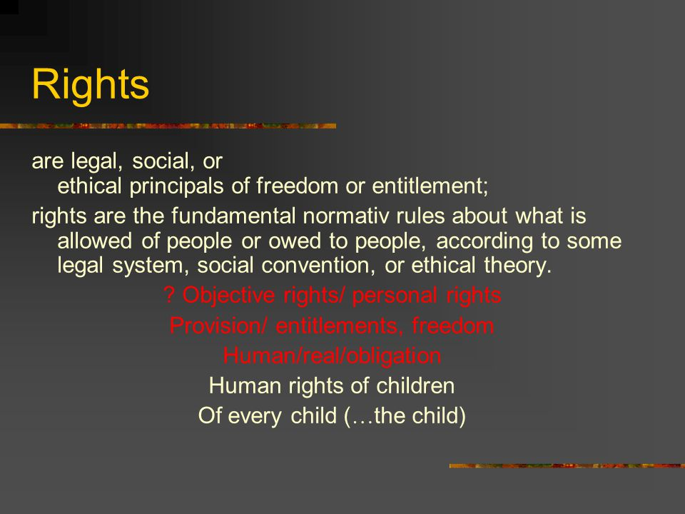 Rights are legal, social, or ethical principals of freedom or entitlement; rights are the fundamental normativ rules about what is allowed of people or owed to people, according to some legal system, social convention, or ethical theory.