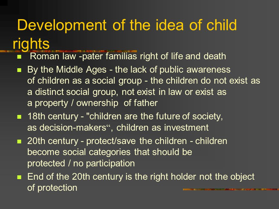 Development of the idea of child rights Roman law -pater familias right of life and death By the Middle Ages - the lack of public awareness of children as a social group - the children do not exist as a distinct social group, not exist in law or exist as a property / ownership of father 18th century - children are the future of society, as decision-makers , children as investment 20th century - protect/save the children - children become social categories that should be protected / no participation End of the 20th century is the right holder not the object of protection