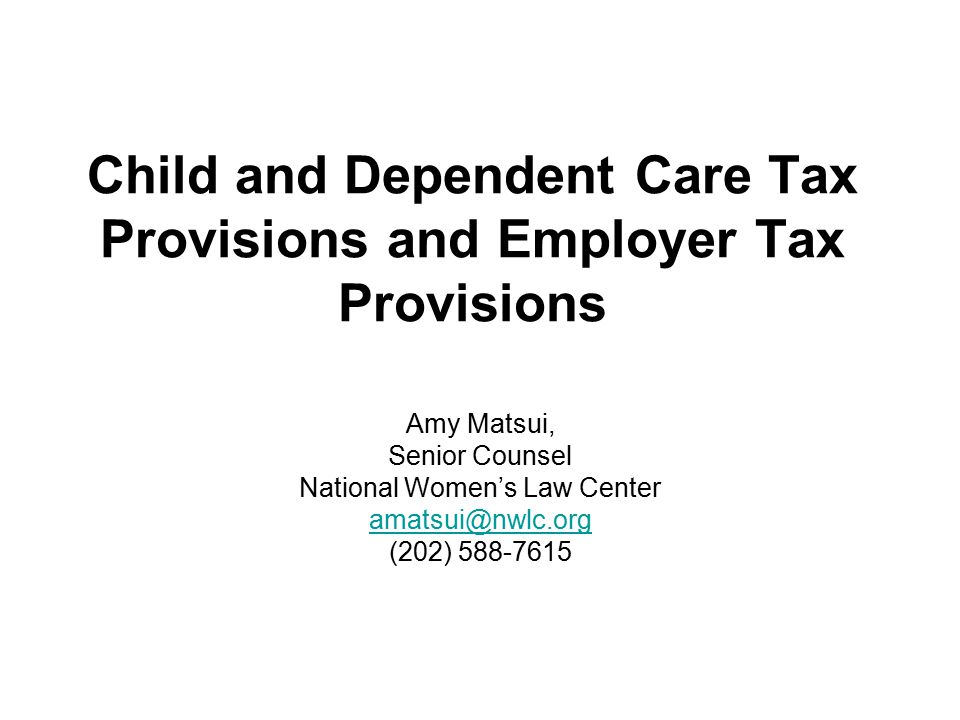Child and Dependent Care Tax Provisions and Employer Tax Provisions Amy Matsui, Senior Counsel National Women's Law Center amatsui@nwlc.org (202) 588-7615