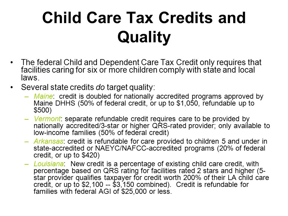 Child Care Tax Credits and Quality The federal Child and Dependent Care Tax Credit only requires that facilities caring for six or more children comply with state and local laws.