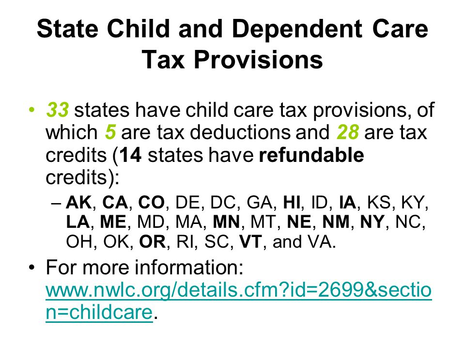 State Child and Dependent Care Tax Provisions 33 states have child care tax provisions, of which 5 are tax deductions and 28 are tax credits (14 states have refundable credits): –AK, CA, CO, DE, DC, GA, HI, ID, IA, KS, KY, LA, ME, MD, MA, MN, MT, NE, NM, NY, NC, OH, OK, OR, RI, SC, VT, and VA.