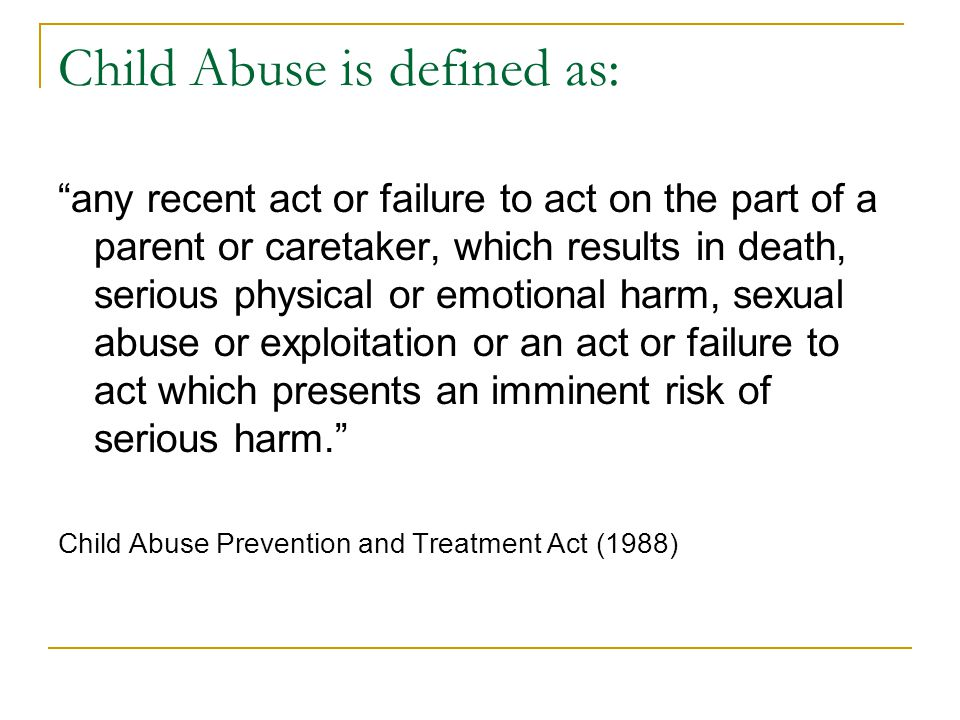 Child Abuse is defined as: any recent act or failure to act on the part of a parent or caretaker, which results in death, serious physical or emotional harm, sexual abuse or exploitation or an act or failure to act which presents an imminent risk of serious harm. Child Abuse Prevention and Treatment Act (1988)
