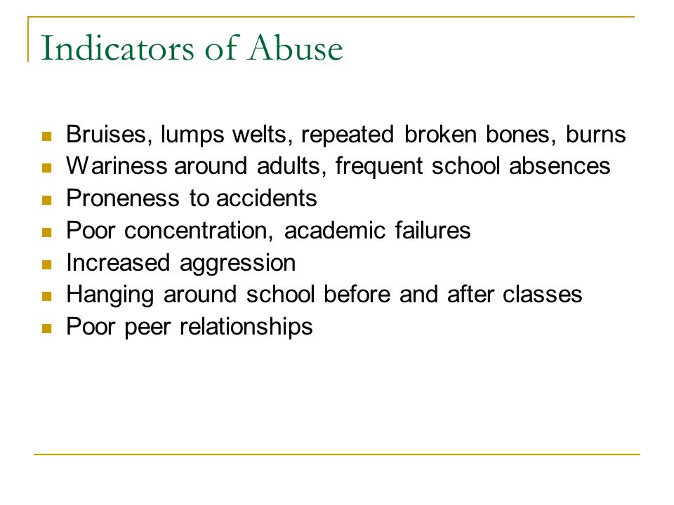 Indicators of Abuse Bruises, lumps welts, repeated broken bones, burns Wariness around adults, frequent school absences Proneness to accidents Poor concentration, academic failures Increased aggression Hanging around school before and after classes Poor peer relationships