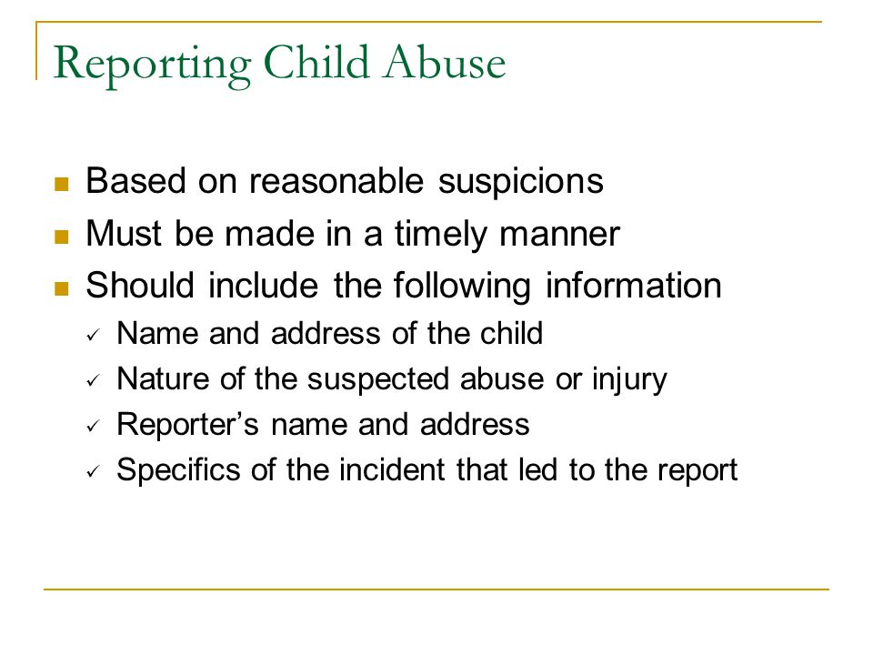 Reporting Child Abuse Based on reasonable suspicions Must be made in a timely manner Should include the following information Name and address of the child Nature of the suspected abuse or injury Reporter's name and address Specifics of the incident that led to the report