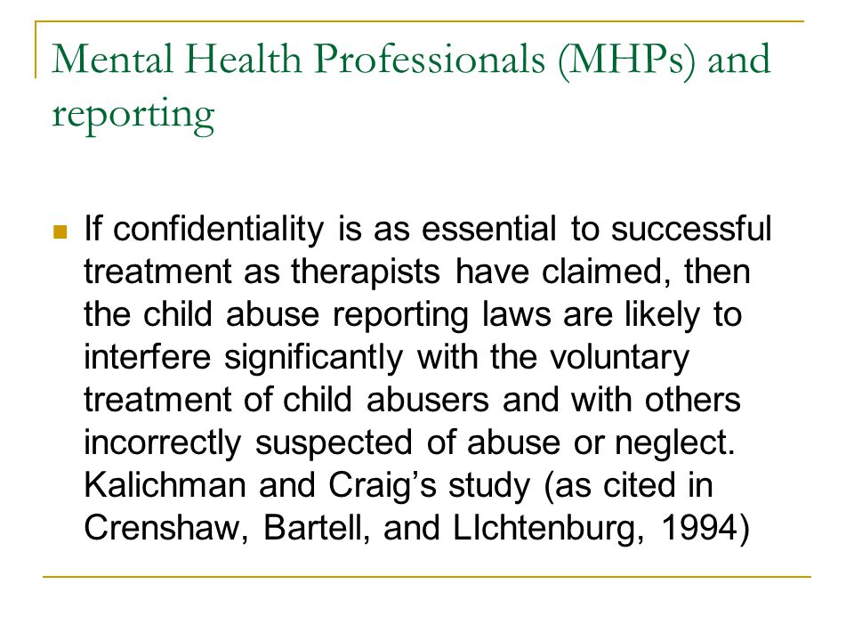 Mental Health Professionals (MHPs) and reporting If confidentiality is as essential to successful treatment as therapists have claimed, then the child abuse reporting laws are likely to interfere significantly with the voluntary treatment of child abusers and with others incorrectly suspected of abuse or neglect.