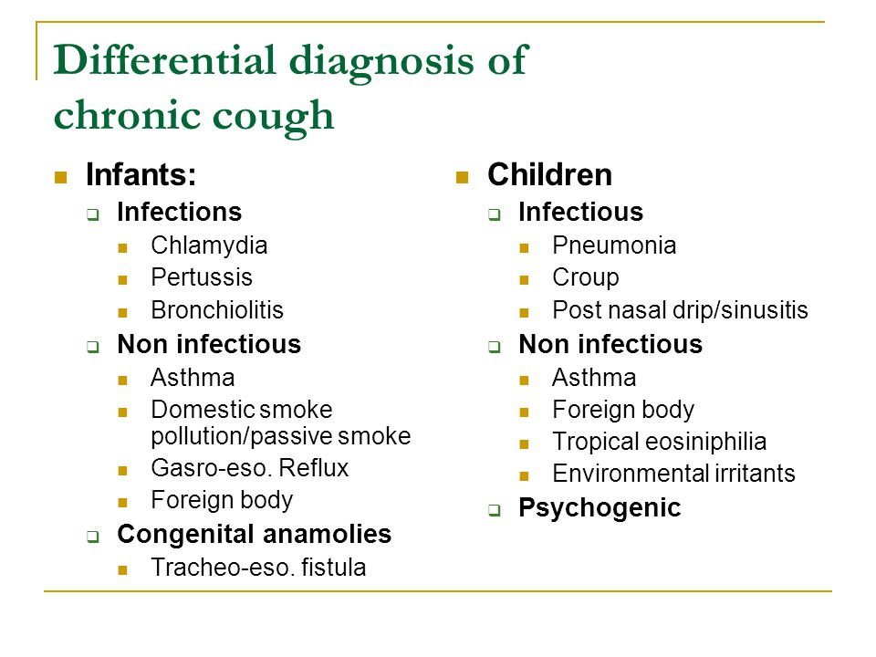 Differential diagnosis of chronic cough Infants:  Infections Chlamydia Pertussis Bronchiolitis  Non infectious Asthma Domestic smoke pollution/passive smoke Gasro-eso.