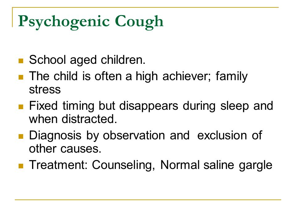 Psychogenic Cough School aged children. The child is often a high achiever; family stress Fixed timing but disappears during sleep and when distracted