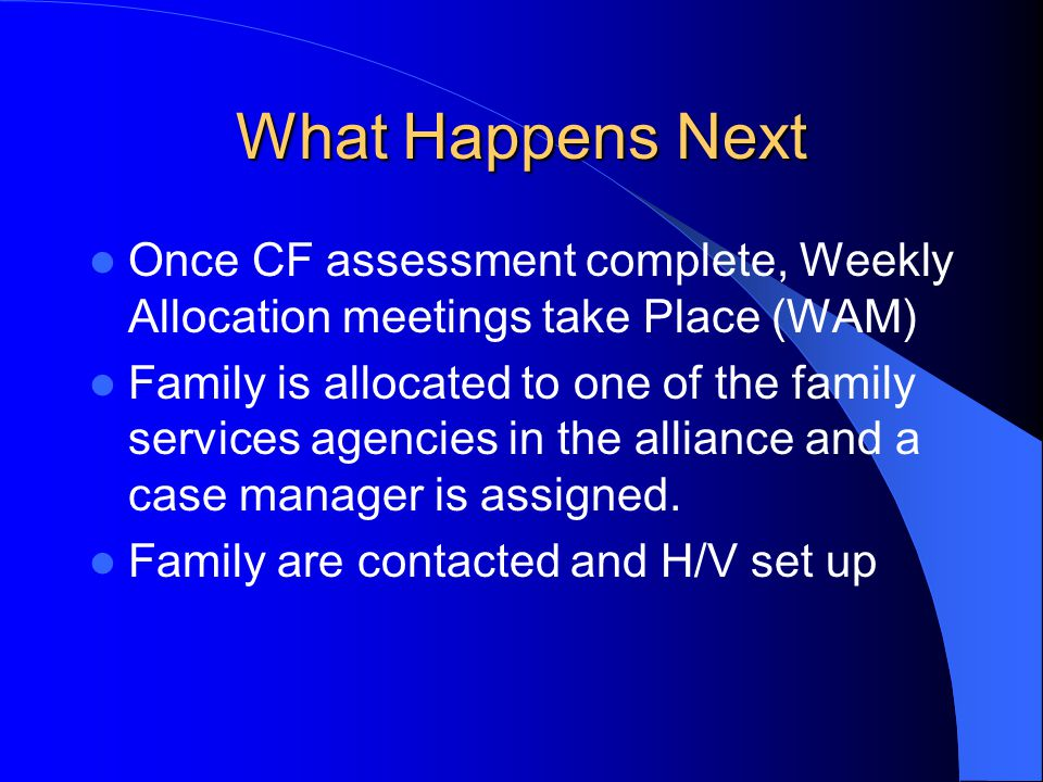 What Happens Next Once CF assessment complete, Weekly Allocation meetings take Place (WAM) Family is allocated to one of the family services agencies in the alliance and a case manager is assigned.