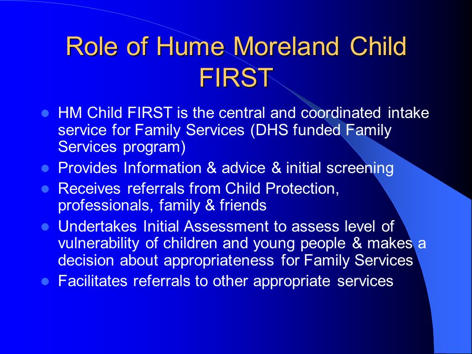 Role of Hume Moreland Child FIRST HM Child FIRST is the central and coordinated intake service for Family Services (DHS funded Family Services program) Provides Information & advice & initial screening Receives referrals from Child Protection, professionals, family & friends Undertakes Initial Assessment to assess level of vulnerability of children and young people & makes a decision about appropriateness for Family Services Facilitates referrals to other appropriate services