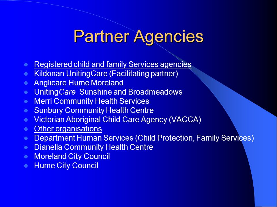 Partner Agencies Registered child and family Services agencies Kildonan UnitingCare (Facilitating partner) Anglicare Hume Moreland UnitingCare Sunshine and Broadmeadows Merri Community Health Services Sunbury Community Health Centre Victorian Aboriginal Child Care Agency (VACCA) Other organisations Department Human Services (Child Protection, Family Services) Dianella Community Health Centre Moreland City Council Hume City Council