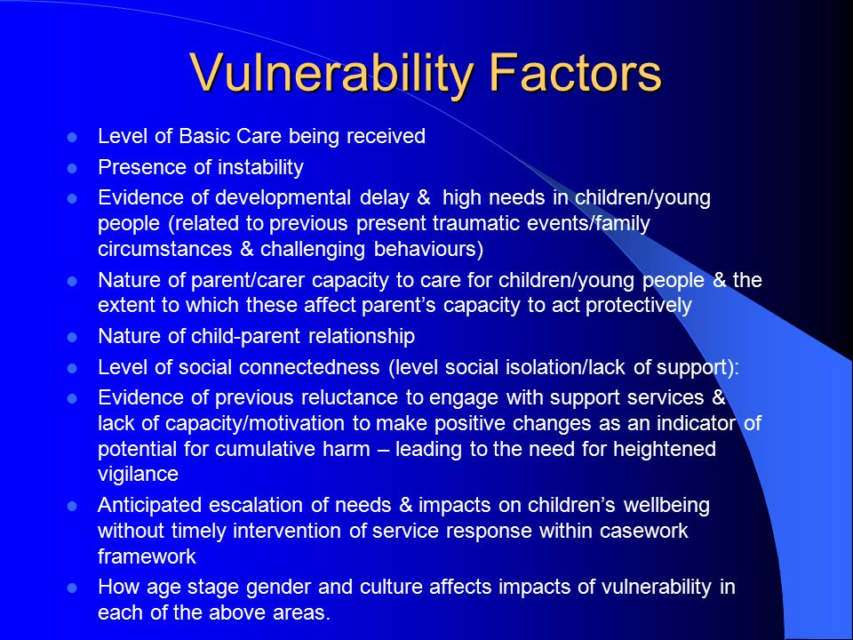 Vulnerability Factors Level of Basic Care being received Presence of instability Evidence of developmental delay & high needs in children/young people (related to previous present traumatic events/family circumstances & challenging behaviours) Nature of parent/carer capacity to care for children/young people & the extent to which these affect parent's capacity to act protectively Nature of child-parent relationship Level of social connectedness (level social isolation/lack of support): Evidence of previous reluctance to engage with support services & lack of capacity/motivation to make positive changes as an indicator of potential for cumulative harm – leading to the need for heightened vigilance Anticipated escalation of needs & impacts on children's wellbeing without timely intervention of service response within casework framework How age stage gender and culture affects impacts of vulnerability in each of the above areas.