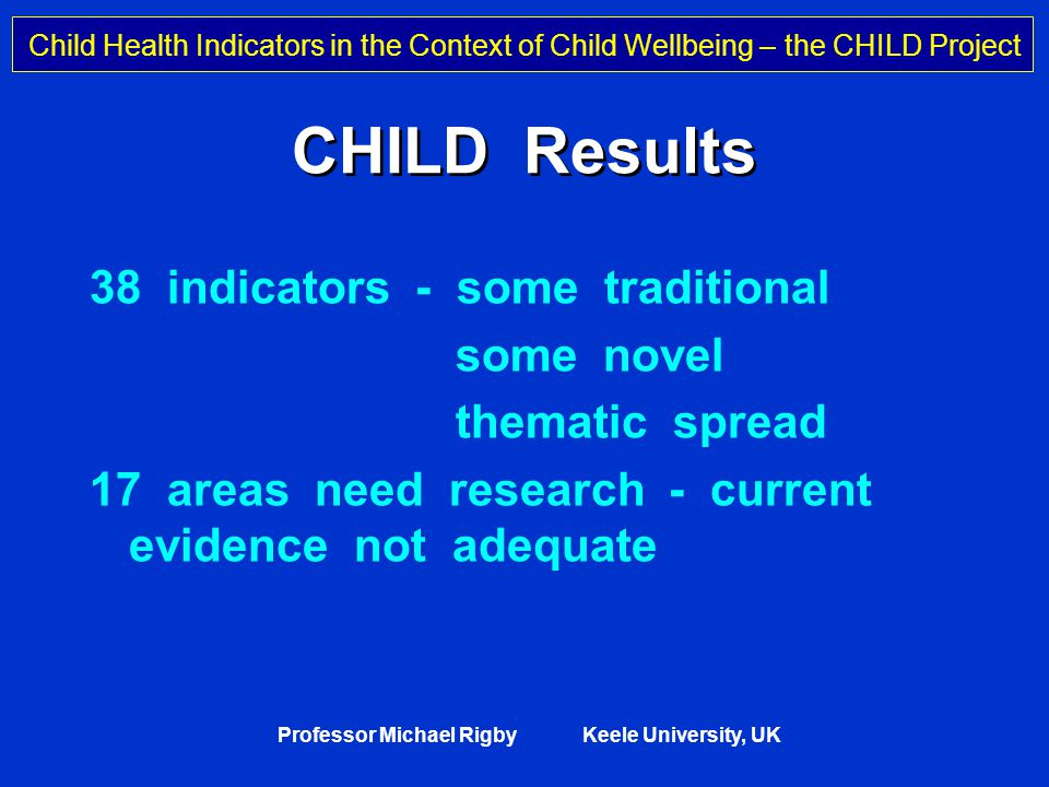Child Health Indicators in the Context of Child Wellbeing – the CHILD Project Professor Michael Rigby Keele University, UK CHILD Results 38 indicators - some traditional some novel thematic spread 17 areas need research - current evidence not adequate