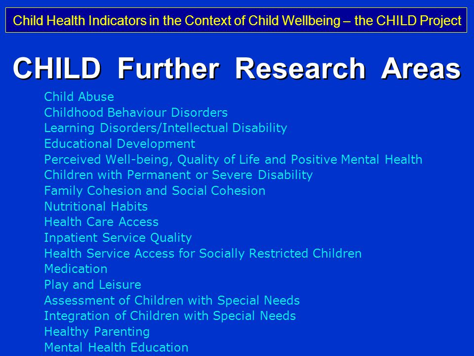 Child Health Indicators in the Context of Child Wellbeing – the CHILD Project Professor Michael Rigby Keele University, UK CHILD Further Research Areas Child Abuse Childhood Behaviour Disorders Learning Disorders/Intellectual Disability Educational Development Perceived Well-being, Quality of Life and Positive Mental Health Children with Permanent or Severe Disability Family Cohesion and Social Cohesion Nutritional Habits Health Care Access Inpatient Service Quality Health Service Access for Socially Restricted Children Medication Play and Leisure Assessment of Children with Special Needs Integration of Children with Special Needs Healthy Parenting Mental Health Education