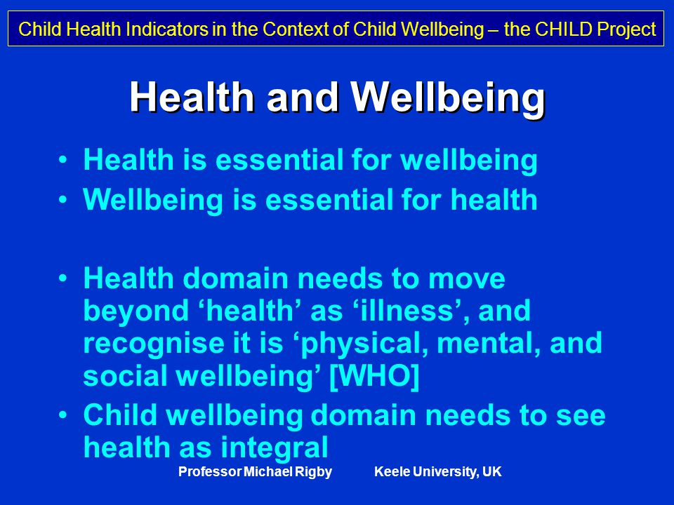 Child Health Indicators in the Context of Child Wellbeing – the CHILD Project Professor Michael Rigby Keele University, UK Health and Wellbeing Health is essential for wellbeing Wellbeing is essential for health Health domain needs to move beyond 'health' as 'illness', and recognise it is 'physical, mental, and social wellbeing' [WHO] Child wellbeing domain needs to see health as integral