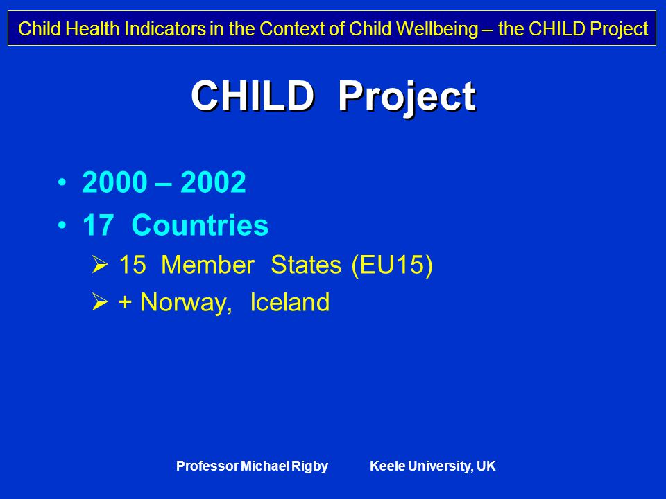 Child Health Indicators in the Context of Child Wellbeing – the CHILD Project Professor Michael Rigby Keele University, UK CHILD Project 2000 – 2002 17 Countries  15 Member States (EU15)  + Norway, Iceland