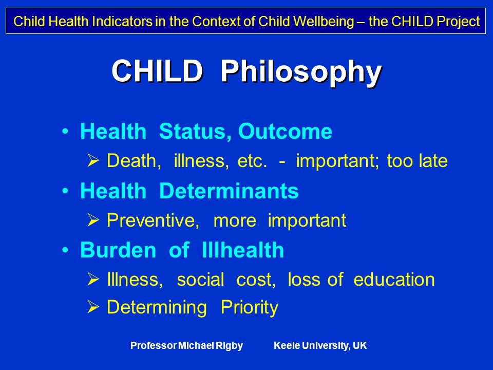 Child Health Indicators in the Context of Child Wellbeing – the CHILD Project Professor Michael Rigby Keele University, UK Core Principles of CHILD 1.Topics must be important health issues 2.Must be underlying scientific evidence 3.Comparability between countries 4.Routine data sources preferable 5.Ability for continuity and time series