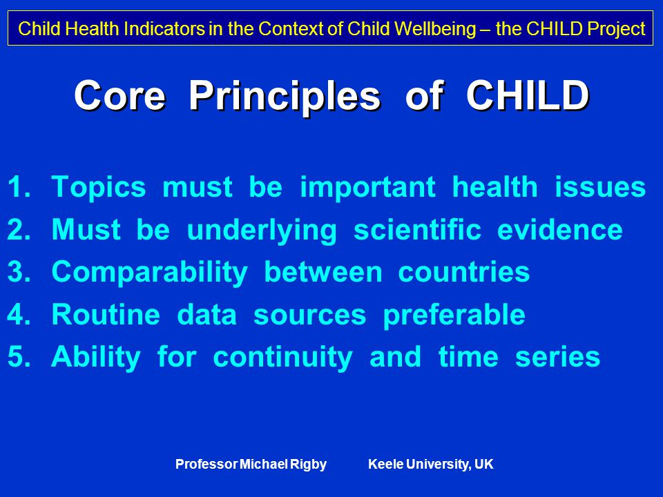 Child Health Indicators in the Context of Child Wellbeing – the CHILD Project Professor Michael Rigby Keele University, UK Breadth of Determinants Disease and injury Unemployment Day-care School Social services Poverty Health care Uncertain future prospects Lack of influence and participation Negative media Deficient law Socially isolated living Adverse cultural development Harmful environment Financial support to families Child-oriented culture Social life Negative market forces Lack of day-care Adapted by Gunnlaugsson G and Rigby M from Skolhälsovården 1998.