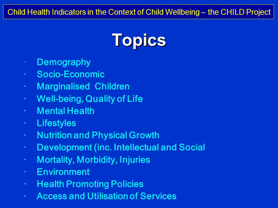 Child Health Indicators in the Context of Child Wellbeing – the CHILD Project Professor Michael Rigby Keele University, UK Topics · Demography · Socio-Economic · Marginalised Children · Well-being, Quality of Life · Mental Health · Lifestyles · Nutrition and Physical Growth · Development (inc.