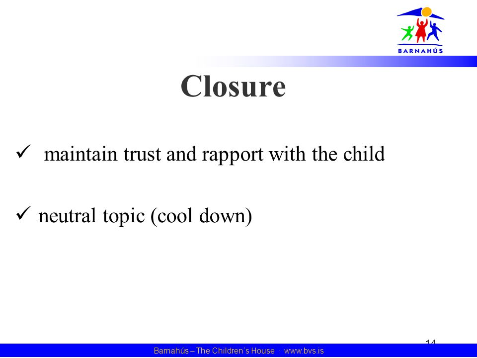 14 Barnahús – The Children´s House · www.bvs.is Closure maintain trust and rapport with the child neutral topic (cool down)