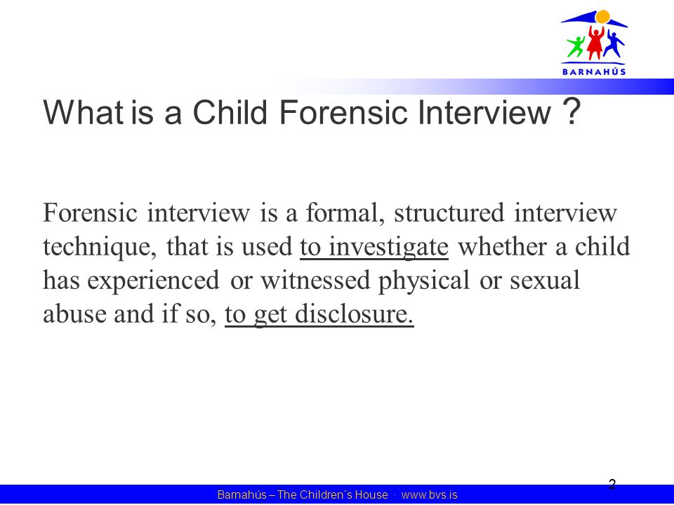 2 Barnahús – The Children´s House · www.bvs.is What is a Child Forensic Interview ? Forensic interview is a formal, structured interview technique, th