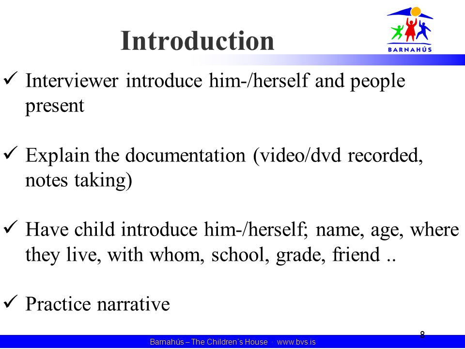 8 Barnahús – The Children´s House · www.bvs.is Introduction Interviewer introduce him-/herself and people present Explain the documentation (video/dvd recorded, notes taking) Have child introduce him-/herself; name, age, where they live, with whom, school, grade, friend..