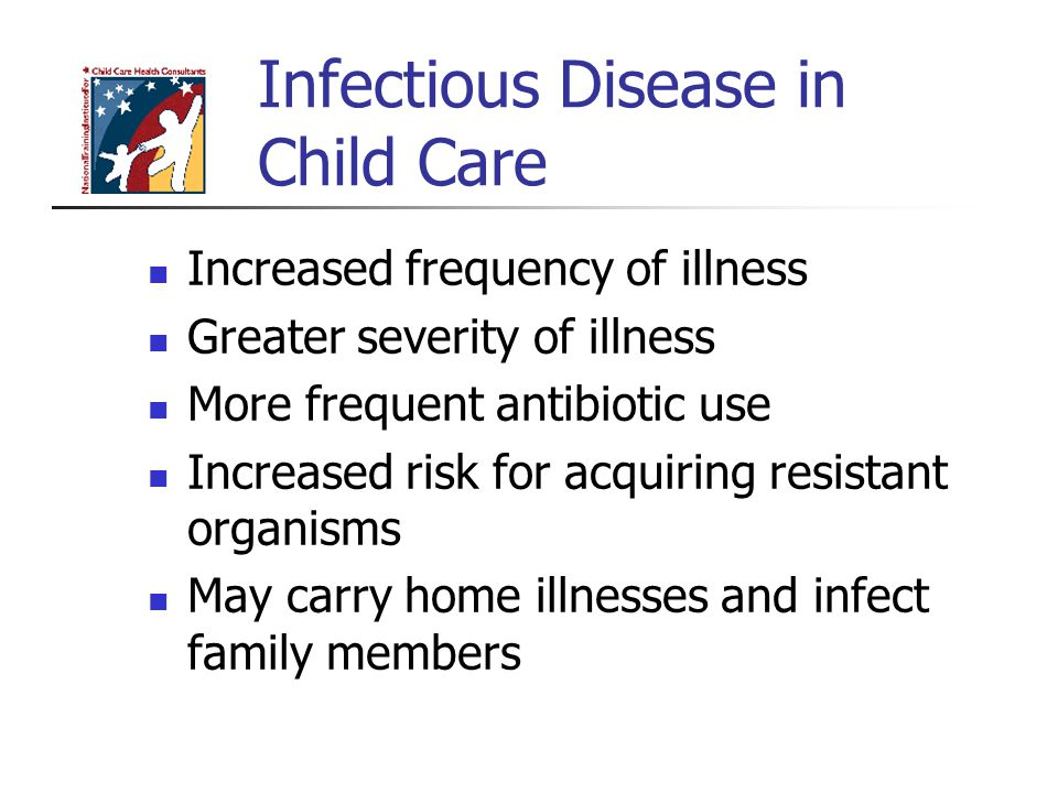 Infectious Disease in Child Care Increased frequency of illness Greater severity of illness More frequent antibiotic use Increased risk for acquiring resistant organisms May carry home illnesses and infect family members