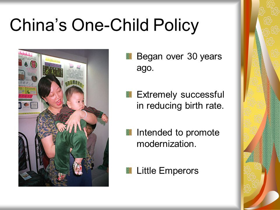 China's One-Child Policy Began over 30 years ago. Extremely successful in reducing birth rate. Intended to promote modernization. Little Emperors
