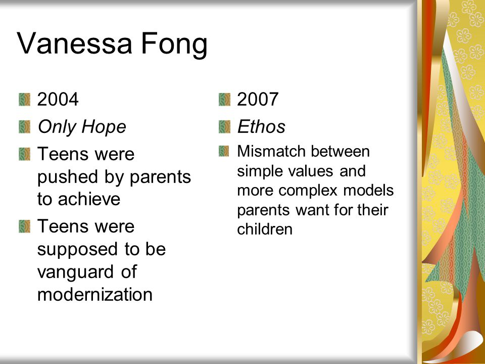Vanessa Fong 2004 Only Hope Teens were pushed by parents to achieve Teens were supposed to be vanguard of modernization 2007 Ethos Mismatch between si