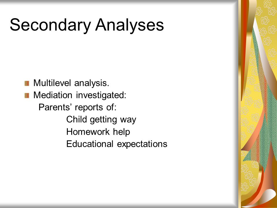 Secondary Analyses Multilevel analysis. Mediation investigated: Parents' reports of: Child getting way Homework help Educational expectations