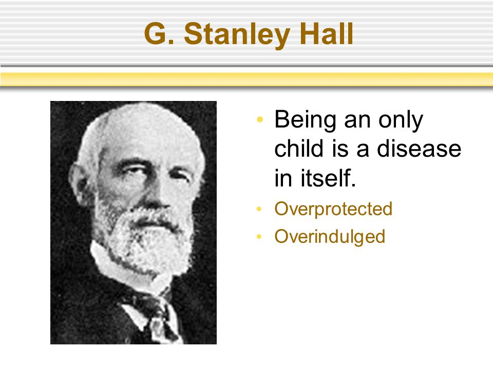 G. Stanley Hall Being an only child is a disease in itself. Overprotected Overindulged